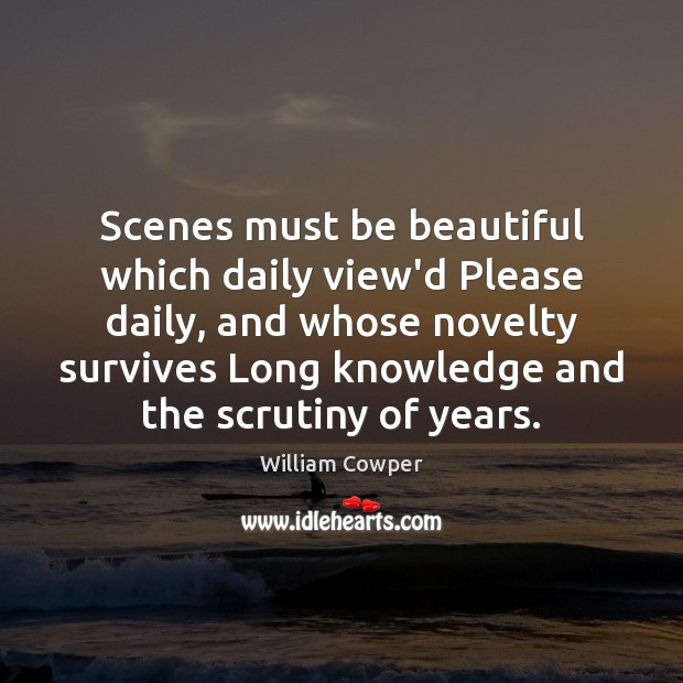 Scenes must be beautiful which daily view'd Please daily, and whose novelty William Cowper Picture Quote