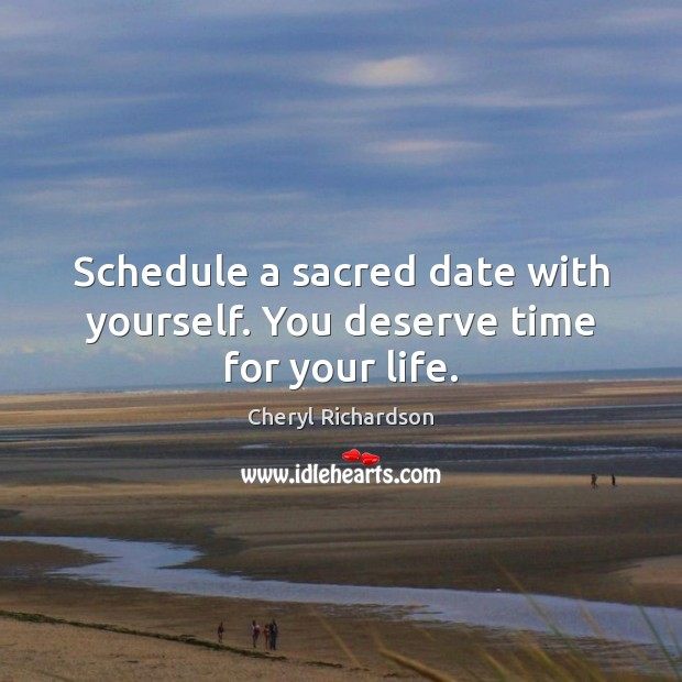 Schedule a sacred date with yourself. You deserve time for your life. Cheryl Richardson Picture Quote