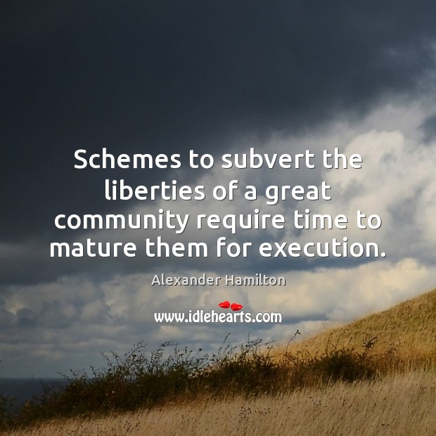 Schemes to subvert the liberties of a great community require time to Alexander Hamilton Picture Quote