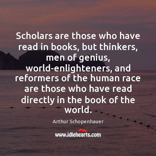 Scholars are those who have read in books, but thinkers, men of Arthur Schopenhauer Picture Quote