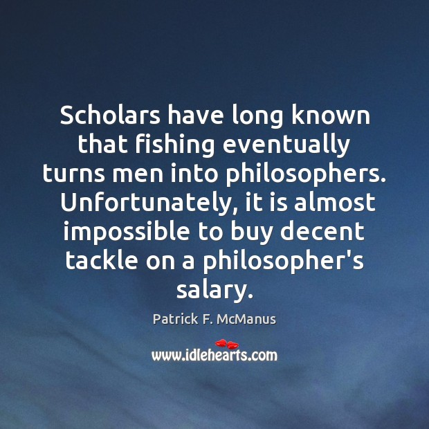 Scholars have long known that fishing eventually turns men into philosophers.  Unfortunately, Salary Quotes Image