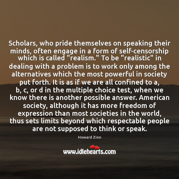 Scholars, who pride themselves on speaking their minds, often engage in a Howard Zinn Picture Quote