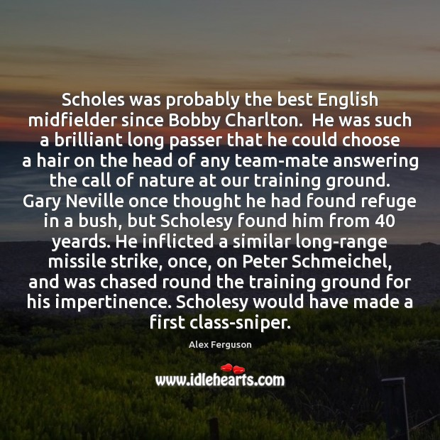 Scholes was probably the best English midfielder since Bobby Charlton.  He was Alex Ferguson Picture Quote
