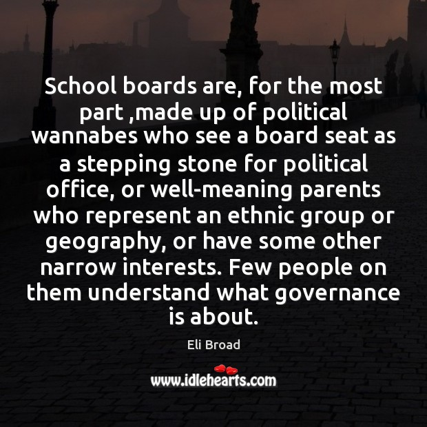 School boards are, for the most part ,made up of political wannabes Eli Broad Picture Quote
