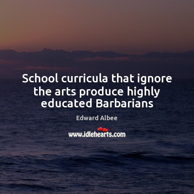 School curricula that ignore the arts produce highly educated Barbarians Edward Albee Picture Quote