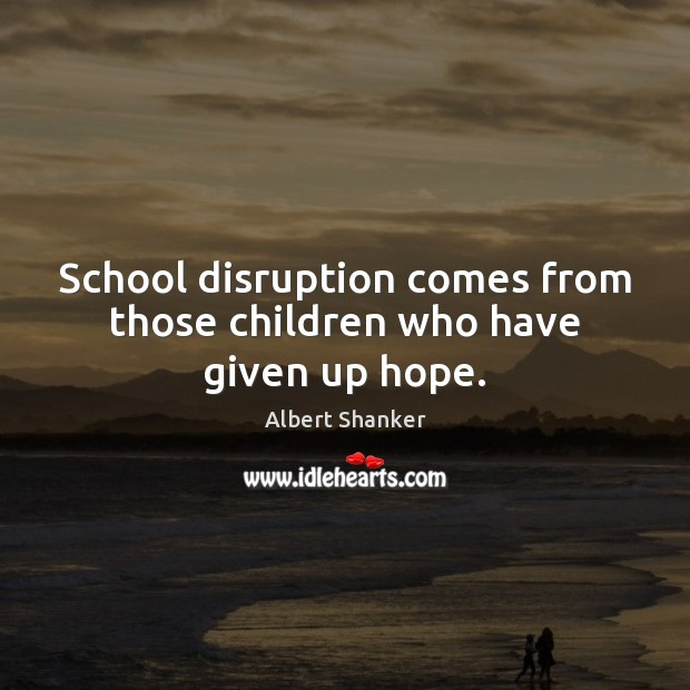School disruption comes from those children who have given up hope. Image