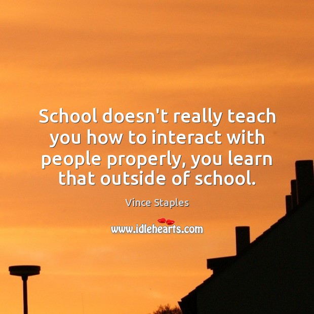 School doesn't really teach you how to interact with people properly, you Vince Staples Picture Quote