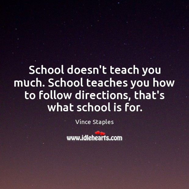 School doesn't teach you much. School teaches you how to follow directions, Vince Staples Picture Quote