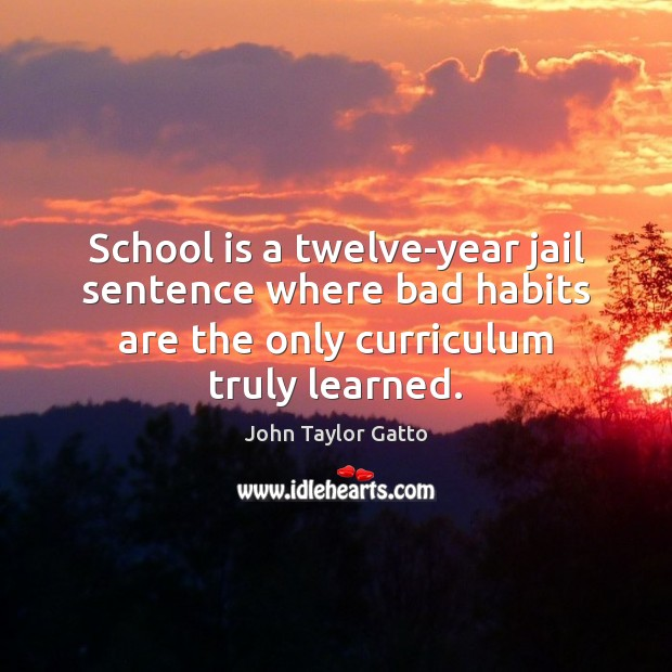 School is a twelve-year jail sentence where bad habits are the only John Taylor Gatto Picture Quote