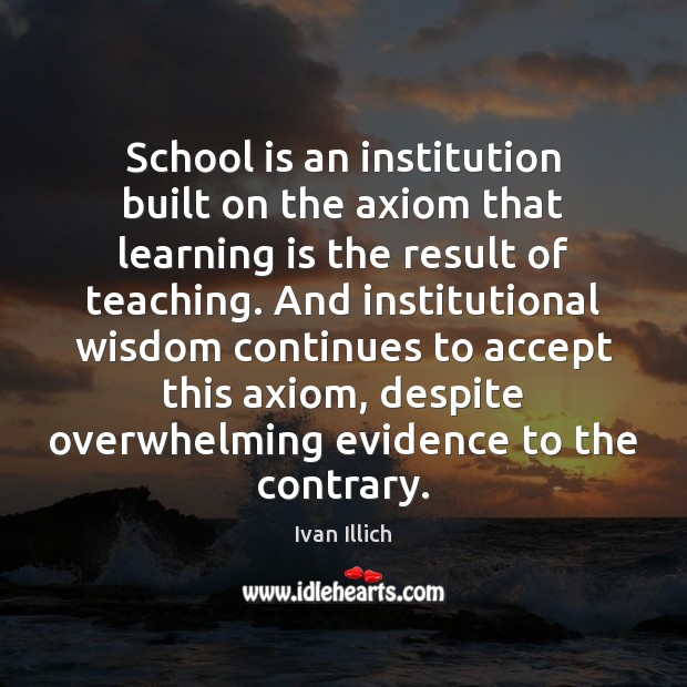 School is an institution built on the axiom that learning is the Image