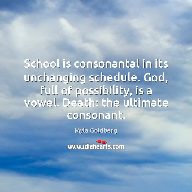 School is consonantal in its unchanging schedule. God, full of possibility, is Image