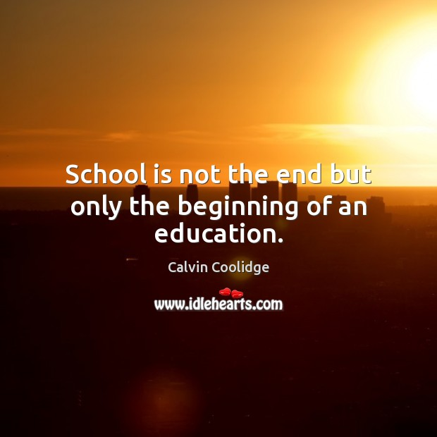 Image, School is not the end but only the beginning of an education.