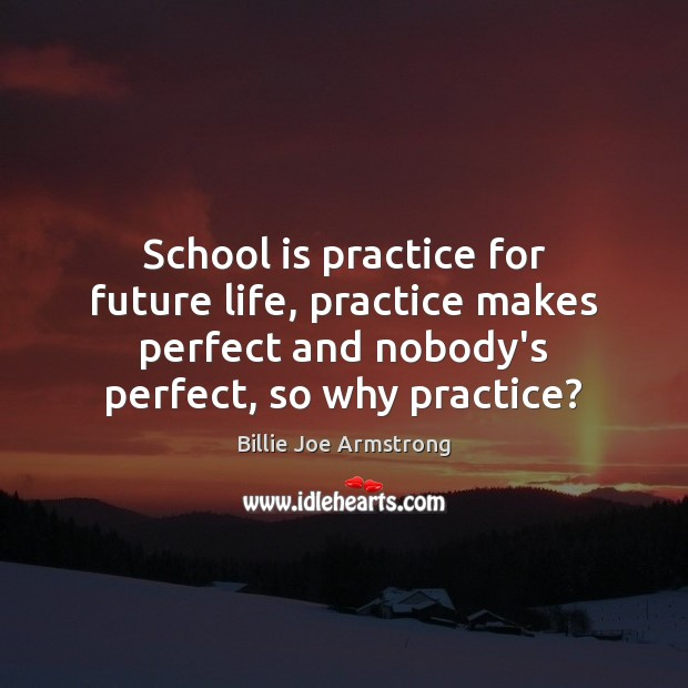 School is practice for future life, practice makes perfect and nobody's perfect, Billie Joe Armstrong Picture Quote