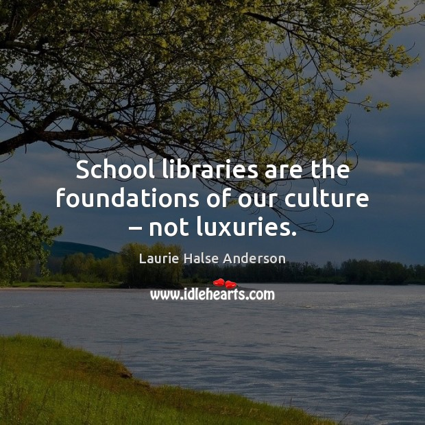 Laurie Halse Anderson Picture Quote image saying: School libraries are the foundations of our culture – not luxuries.