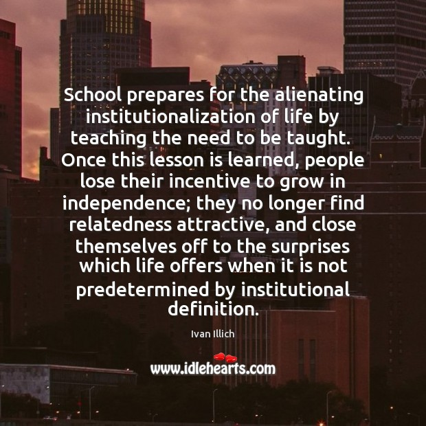School prepares for the alienating institutionalization of life by teaching the need Image