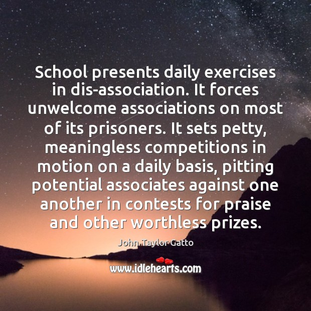 School presents daily exercises in dis-association. It forces unwelcome associations on most John Taylor Gatto Picture Quote