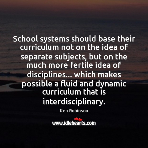 School systems should base their curriculum not on the idea of separate Ken Robinson Picture Quote