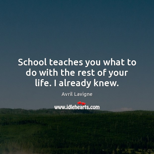 School teaches you what to do with the rest of your life. I already knew. Image