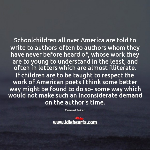 Schoolchildren all over America are told to write to authors-often to authors Conrad Aiken Picture Quote