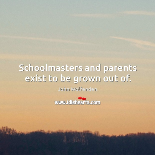 Schoolmasters and parents exist to be grown out of. Image