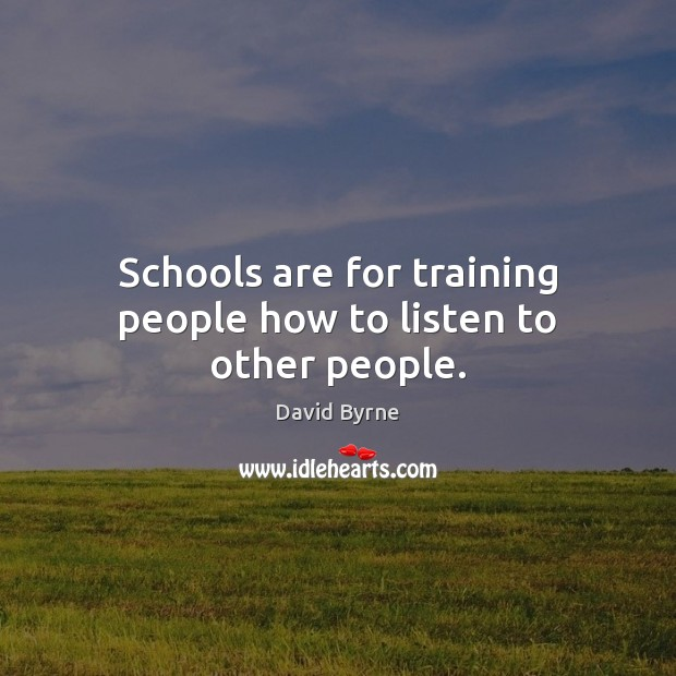 Schools are for training people how to listen to other people. Image