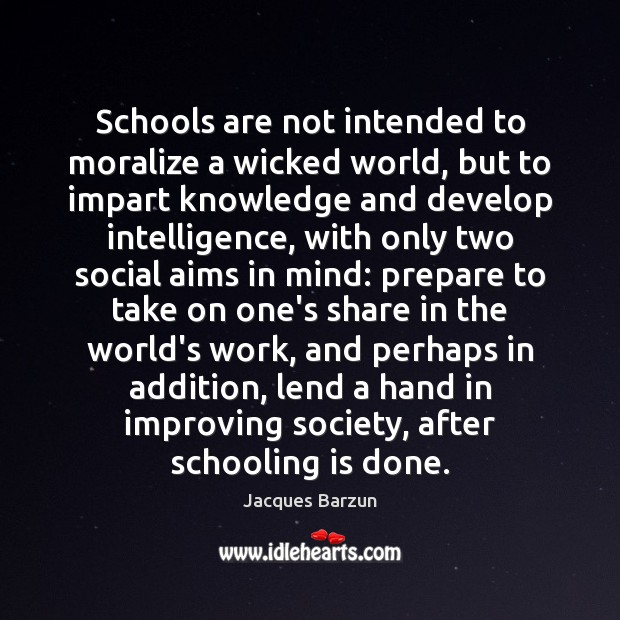 Schools are not intended to moralize a wicked world, but to impart Image
