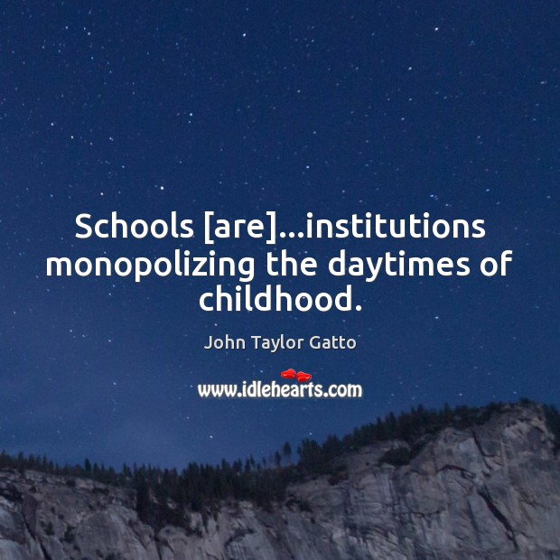 Schools [are]…institutions monopolizing the daytimes of childhood. Image