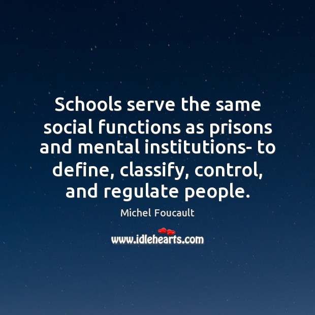 Schools serve the same social functions as prisons and mental institutions- to Image