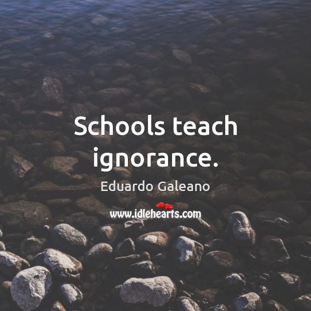 Schools teach ignorance. Image