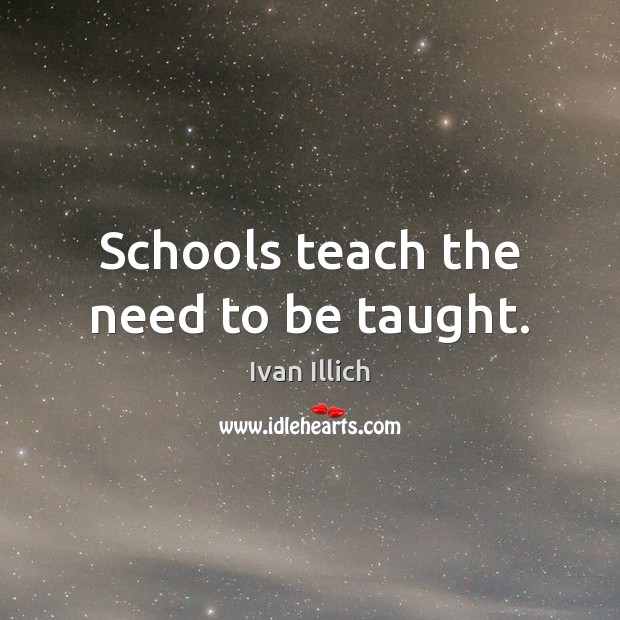 Schools teach the need to be taught. Image