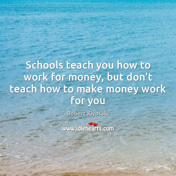Schools teach you how to work for money, but don't teach how to make money work for you Image