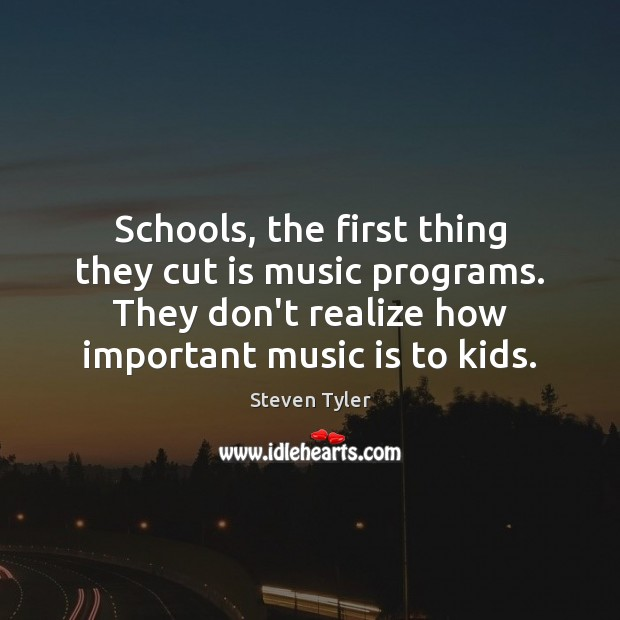 Schools, the first thing they cut is music programs. They don't realize Steven Tyler Picture Quote