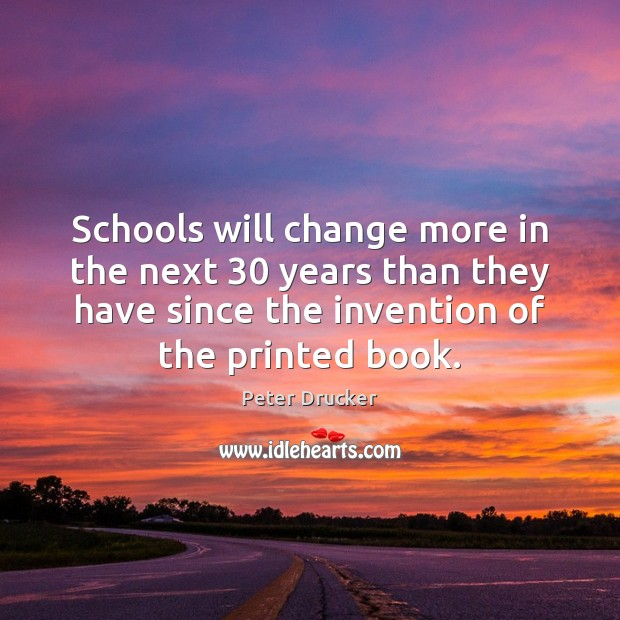 Schools will change more in the next 30 years than they have since Peter Drucker Picture Quote