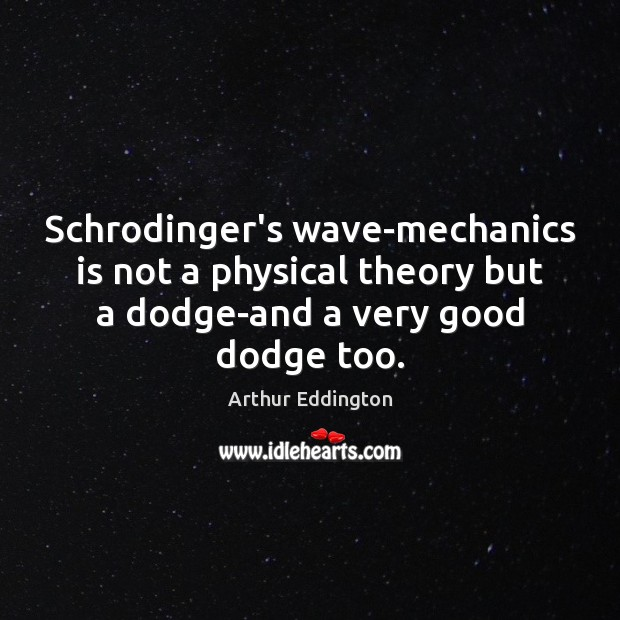Schrodinger's wave-mechanics is not a physical theory but a dodge-and a very Arthur Eddington Picture Quote