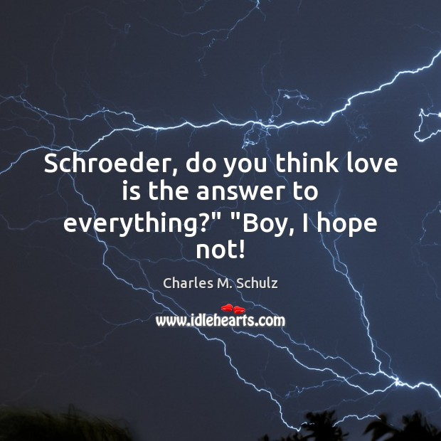 "Schroeder, do you think love is the answer to everything?"" ""Boy, I hope not! Image"