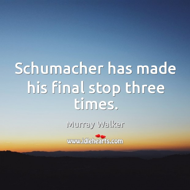 Schumacher has made his final stop three times. Image
