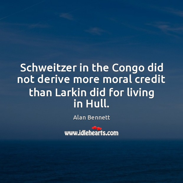 Schweitzer in the Congo did not derive more moral credit than Larkin Image