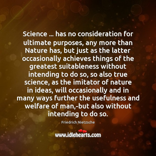 Image, Science … has no consideration for ultimate purposes, any more than Nature has,