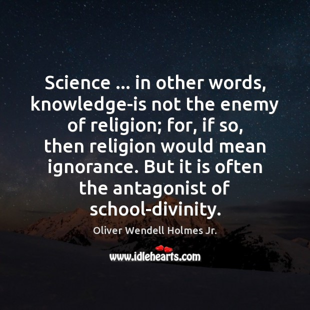 Science … in other words, knowledge-is not the enemy of religion; for, if Image
