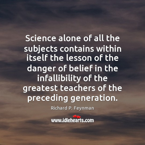Science alone of all the subjects contains within itself the lesson of Image