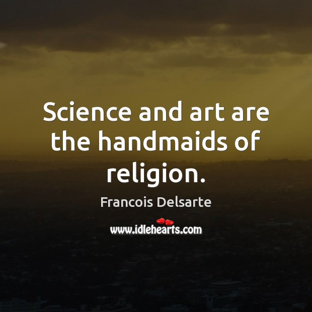 Science and art are the handmaids of religion. Image