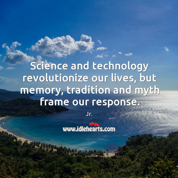 Image, Science and technology revolutionize our lives, but memory, tradition and myth frame our response.
