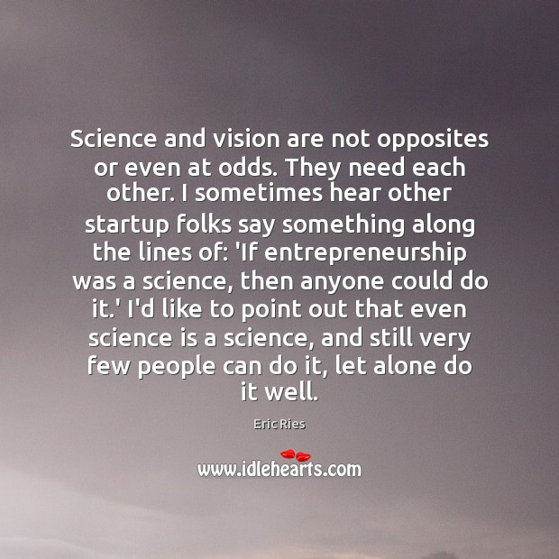 Science and vision are not opposites or even at odds. They need Eric Ries Picture Quote
