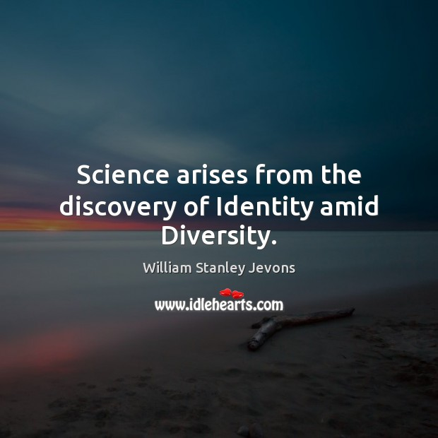 Science arises from the discovery of Identity amid Diversity. William Stanley Jevons Picture Quote