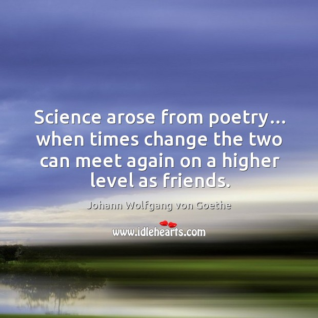 Science arose from poetry… when times change the two can meet again on a higher level as friends. Image