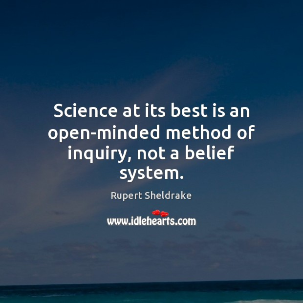 Science at its best is an open-minded method of inquiry, not a belief system. Rupert Sheldrake Picture Quote