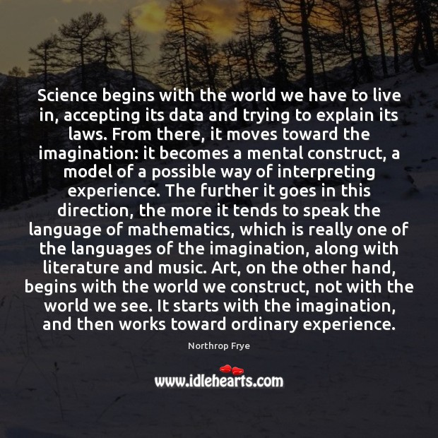 Science begins with the world we have to live in, accepting its Northrop Frye Picture Quote