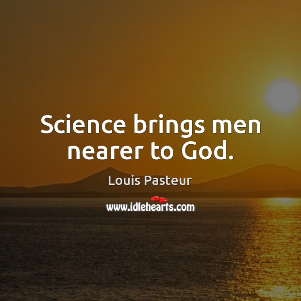 Louis Pasteur Picture Quote image saying: Science brings men nearer to God.