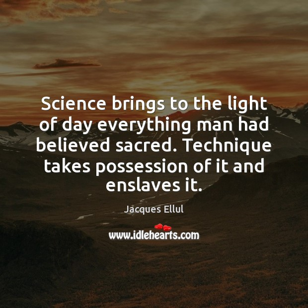 Science brings to the light of day everything man had believed sacred. Jacques Ellul Picture Quote