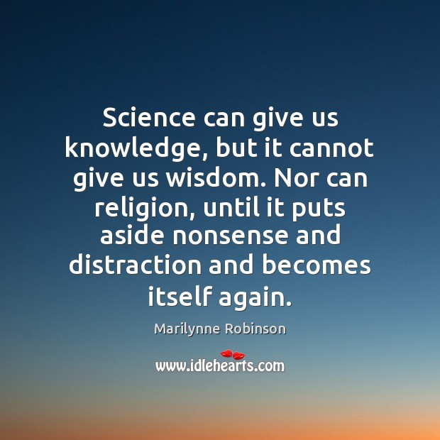 Science can give us knowledge, but it cannot give us wisdom. Nor Marilynne Robinson Picture Quote